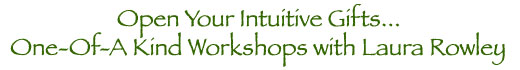 Open Your Intuitive Gifts...One-of-a Kind Workshops with Laura Rowley